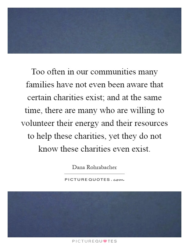 Too often in our communities many families have not even been aware that certain charities exist; and at the same time, there are many who are willing to volunteer their energy and their resources to help these charities, yet they do not know these charities even exist Picture Quote #1