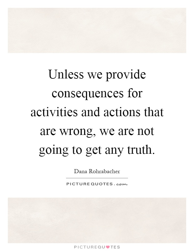 Unless we provide consequences for activities and actions that are wrong, we are not going to get any truth Picture Quote #1