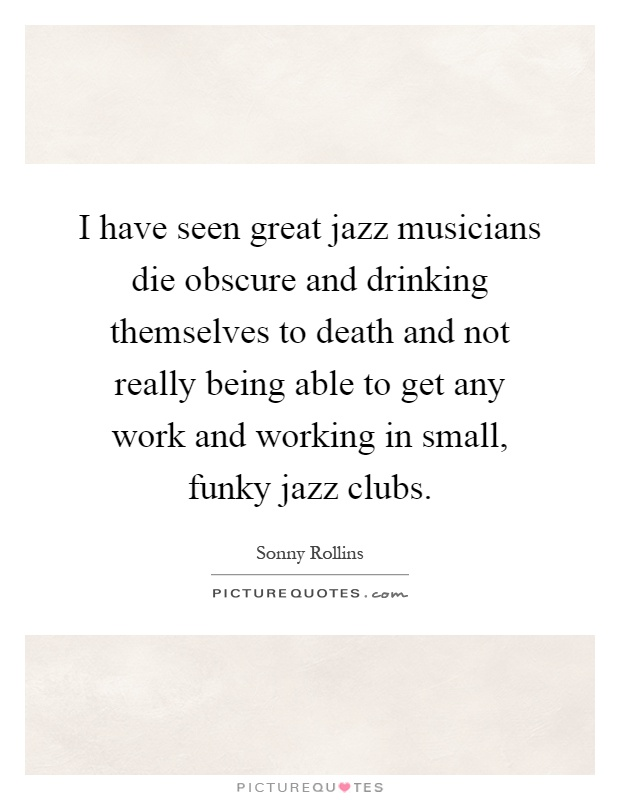 I have seen great jazz musicians die obscure and drinking themselves to death and not really being able to get any work and working in small, funky jazz clubs Picture Quote #1