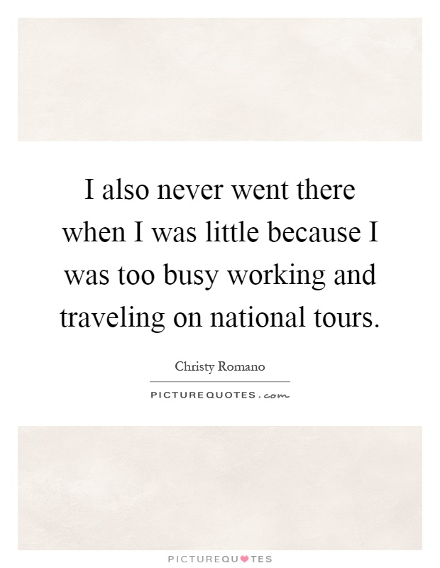 I also never went there when I was little because I was too busy working and traveling on national tours Picture Quote #1
