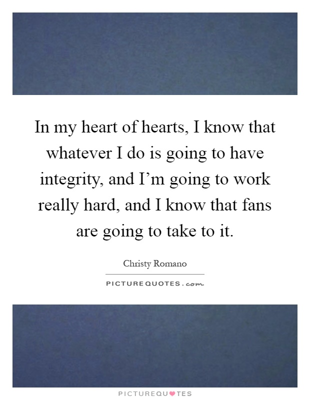 In my heart of hearts, I know that whatever I do is going to have integrity, and I'm going to work really hard, and I know that fans are going to take to it Picture Quote #1
