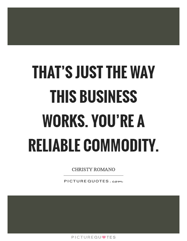 That's just the way this business works. You're a reliable commodity Picture Quote #1