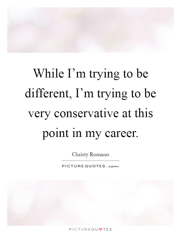 While I'm trying to be different, I'm trying to be very conservative at this point in my career Picture Quote #1