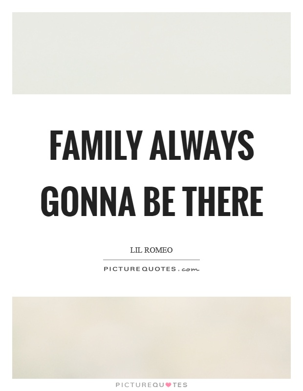 Family always gonna be there Picture Quote #1
