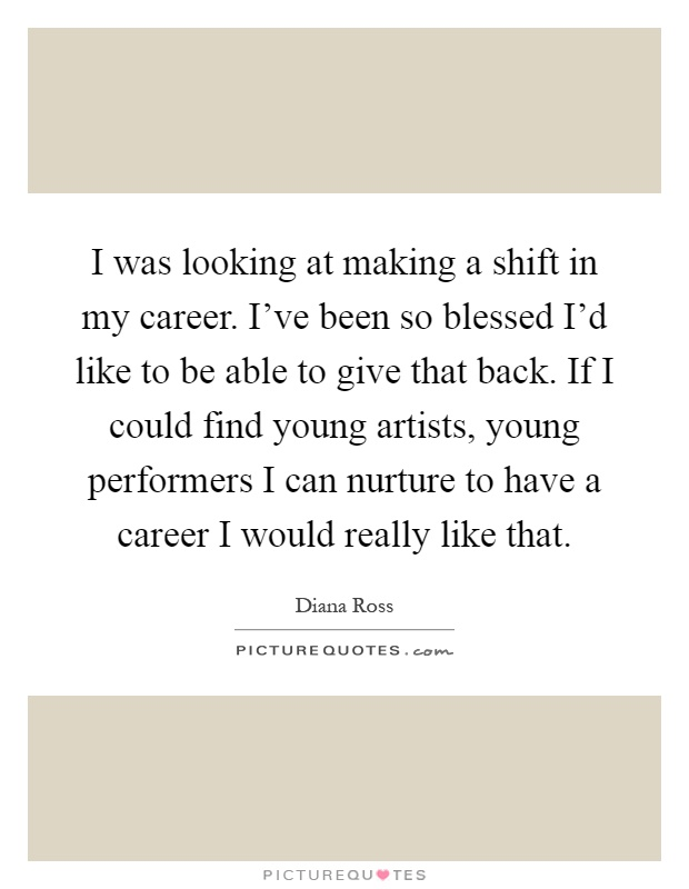 I was looking at making a shift in my career. I've been so blessed I'd like to be able to give that back. If I could find young artists, young performers I can nurture to have a career I would really like that Picture Quote #1