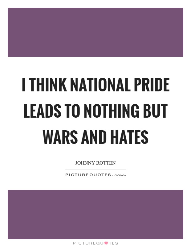 I think national pride leads to nothing but wars and hates Picture Quote #1