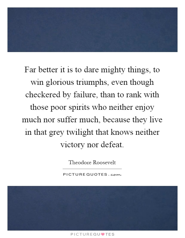 Far better it is to dare mighty things, to win glorious triumphs, even though checkered by failure, than to rank with those poor spirits who neither enjoy much nor suffer much, because they live in that grey twilight that knows neither victory nor defeat Picture Quote #1
