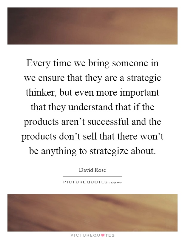 Every time we bring someone in we ensure that they are a strategic thinker, but even more important that they understand that if the products aren't successful and the products don't sell that there won't be anything to strategize about Picture Quote #1