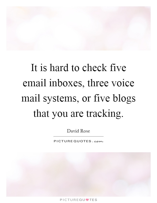 It is hard to check five email inboxes, three voice mail systems, or five blogs that you are tracking Picture Quote #1