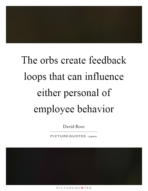 The orbs create feedback loops that can influence either personal of employee behavior Picture Quote #1
