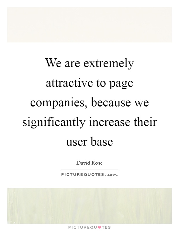 We are extremely attractive to page companies, because we significantly increase their user base Picture Quote #1