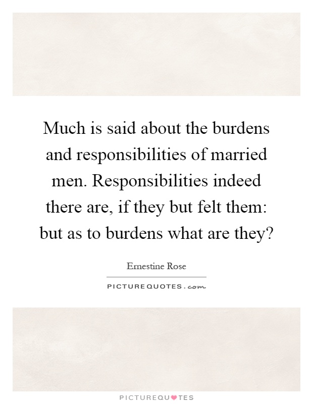 Much is said about the burdens and responsibilities of married men. Responsibilities indeed there are, if they but felt them: but as to burdens what are they? Picture Quote #1