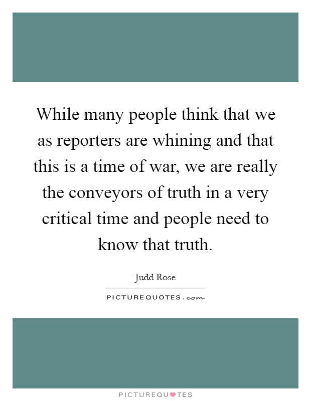 While many people think that we as reporters are whining and that this is a time of war, we are really the conveyors of truth in a very critical time and people need to know that truth Picture Quote #1