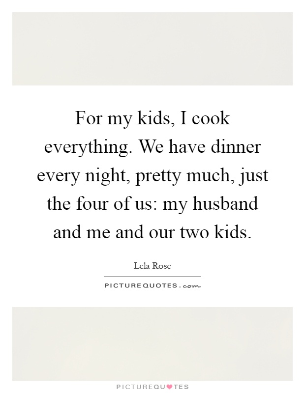 For my kids, I cook everything. We have dinner every night, pretty much, just the four of us: my husband and me and our two kids Picture Quote #1