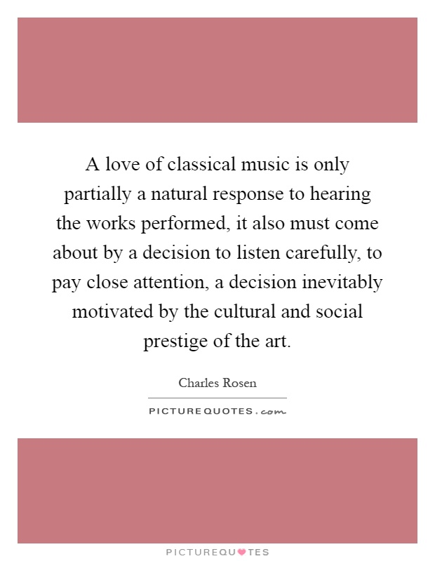 A love of classical music is only partially a natural response to hearing the works performed, it also must come about by a decision to listen carefully, to pay close attention, a decision inevitably motivated by the cultural and social prestige of the art Picture Quote #1