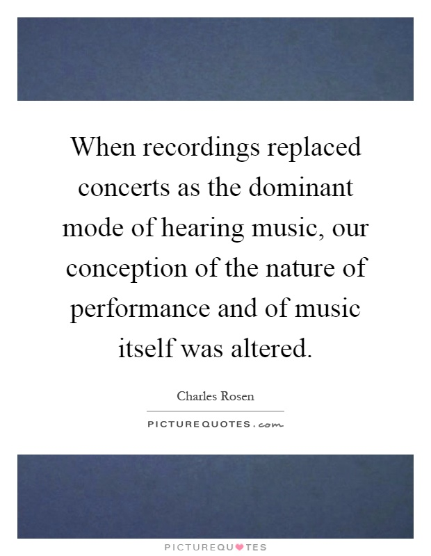 When recordings replaced concerts as the dominant mode of hearing music, our conception of the nature of performance and of music itself was altered Picture Quote #1