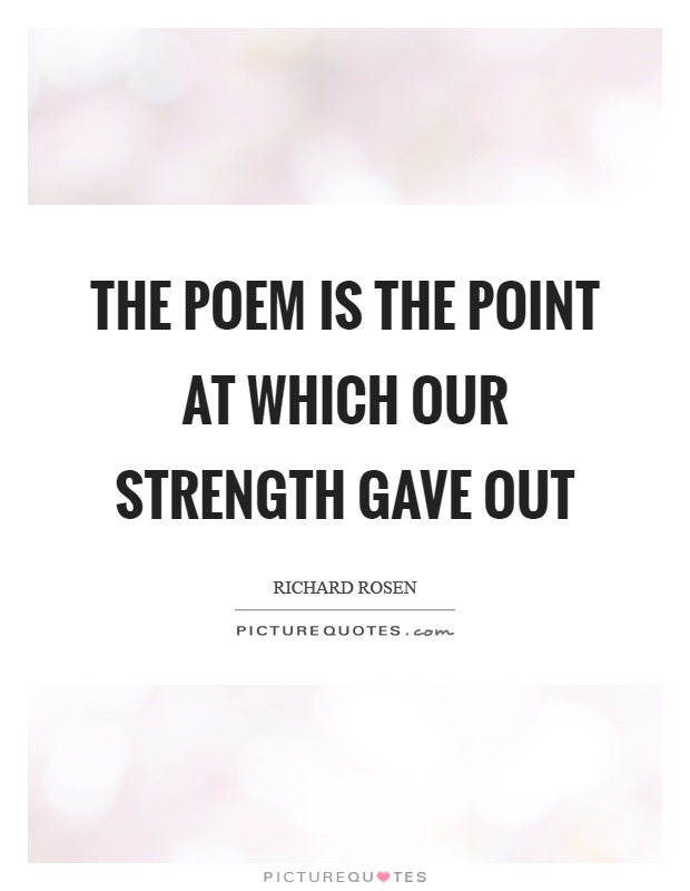 The poem is the point at which our strength gave out Picture Quote #1