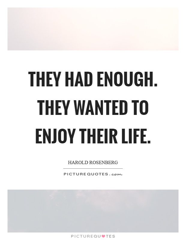 They had enough. They wanted to enjoy their life Picture Quote #1