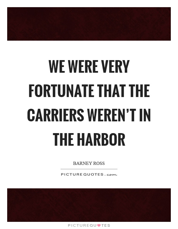 We were very fortunate that the carriers weren't in the harbor Picture Quote #1