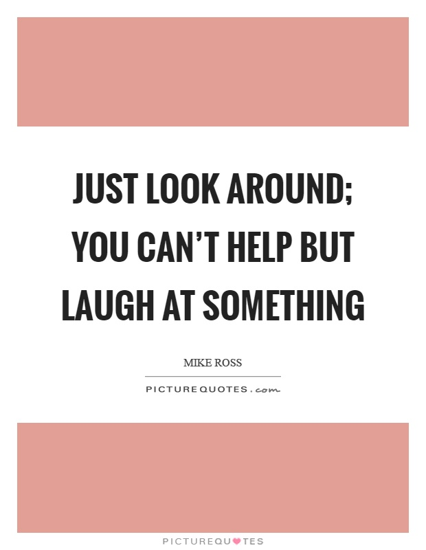 Just look around; you can't help but laugh at something Picture Quote #1