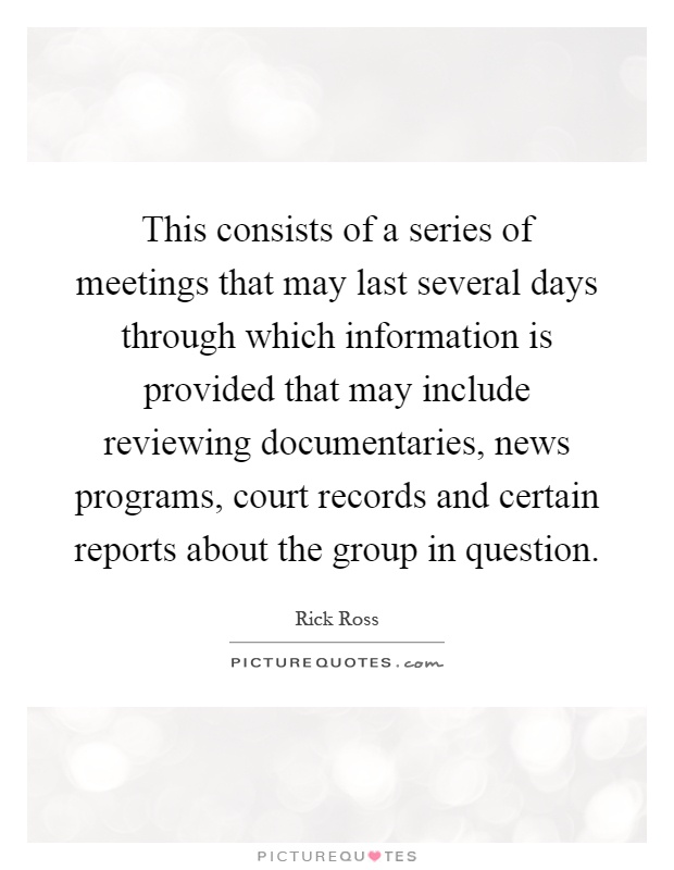 This consists of a series of meetings that may last several days through which information is provided that may include reviewing documentaries, news programs, court records and certain reports about the group in question Picture Quote #1