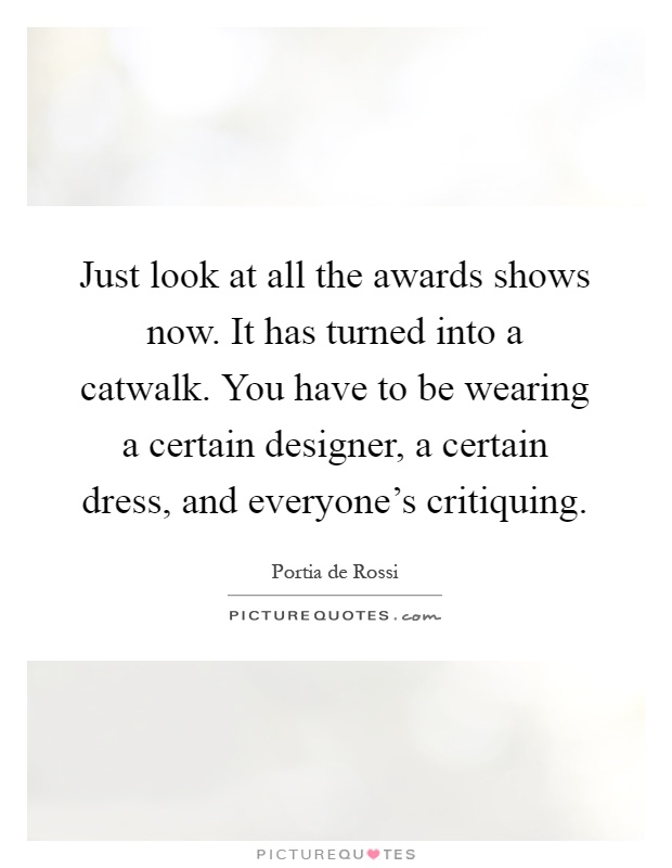 Just look at all the awards shows now. It has turned into a catwalk. You have to be wearing a certain designer, a certain dress, and everyone's critiquing Picture Quote #1