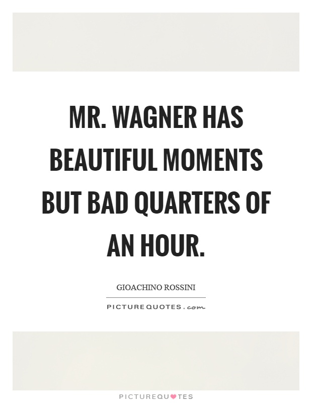 Mr. Wagner has beautiful moments but bad quarters of an hour Picture Quote #1