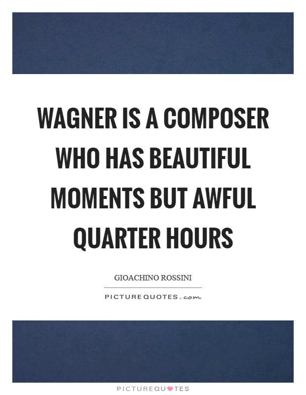 Wagner is a composer who has beautiful moments but awful quarter hours Picture Quote #1