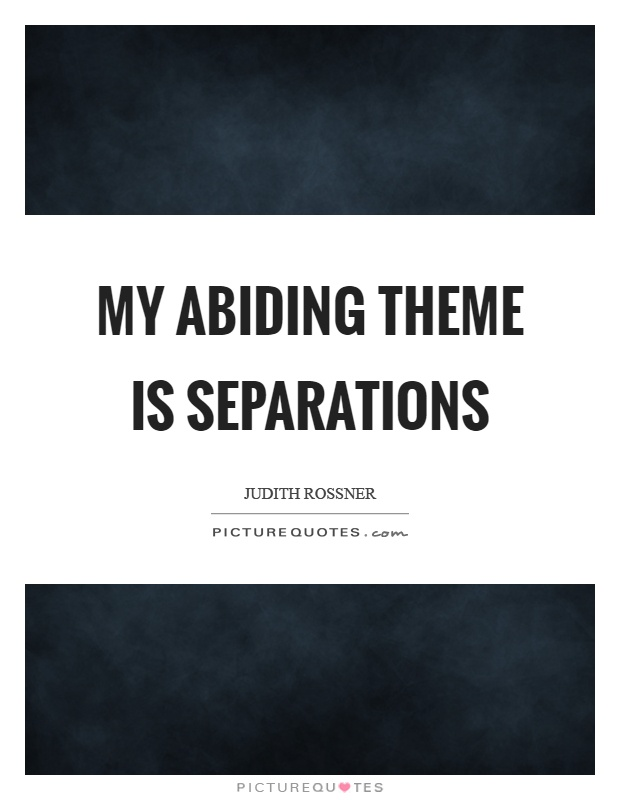 My abiding theme is separations Picture Quote #1