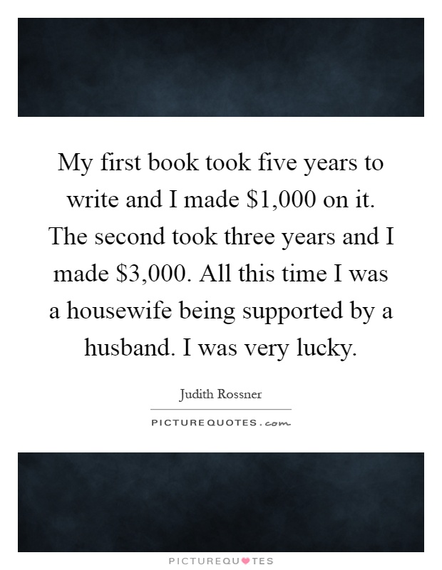 My first book took five years to write and I made $1,000 on it. The second took three years and I made $3,000. All this time I was a housewife being supported by a husband. I was very lucky Picture Quote #1