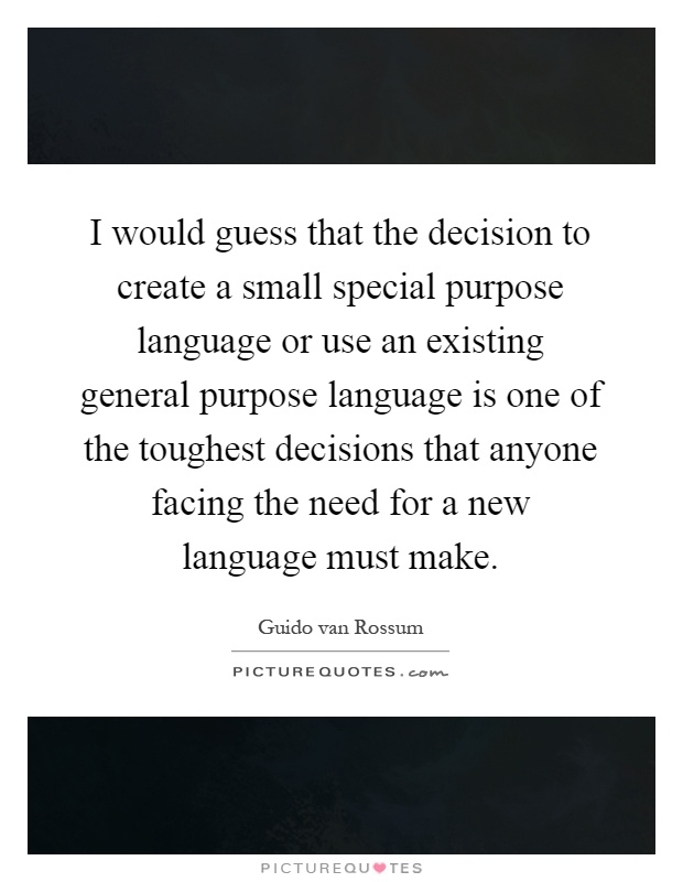 I would guess that the decision to create a small special purpose language or use an existing general purpose language is one of the toughest decisions that anyone facing the need for a new language must make Picture Quote #1