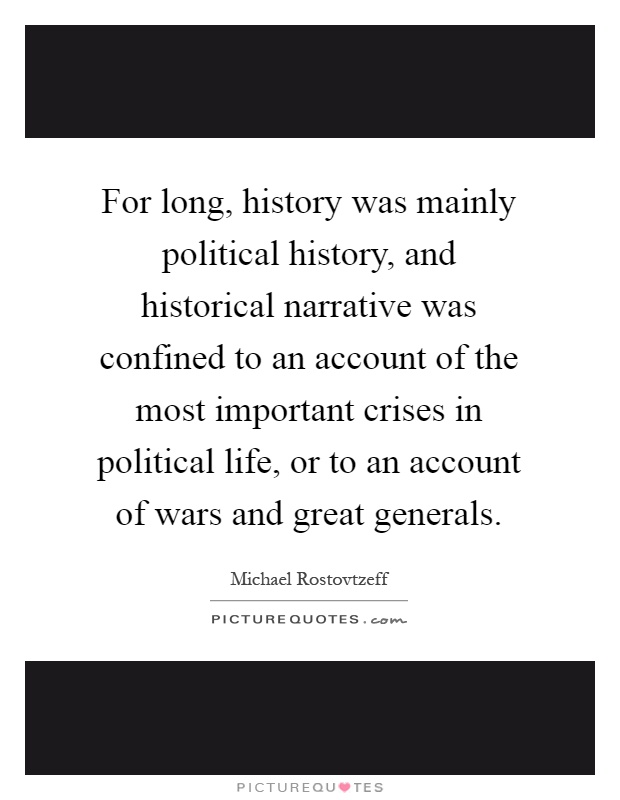 For long, history was mainly political history, and historical narrative was confined to an account of the most important crises in political life, or to an account of wars and great generals Picture Quote #1