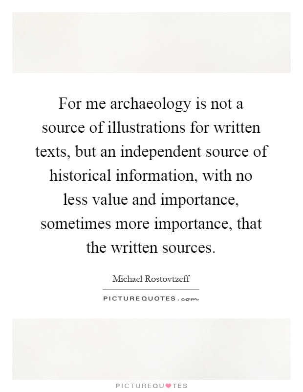 For me archaeology is not a source of illustrations for written texts, but an independent source of historical information, with no less value and importance, sometimes more importance, that the written sources Picture Quote #1