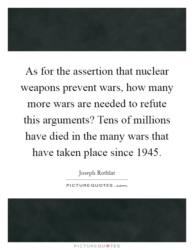 As for the assertion that nuclear weapons prevent wars, how many more wars are needed to refute this arguments? Tens of millions have died in the many wars that have taken place since 1945 Picture Quote #1
