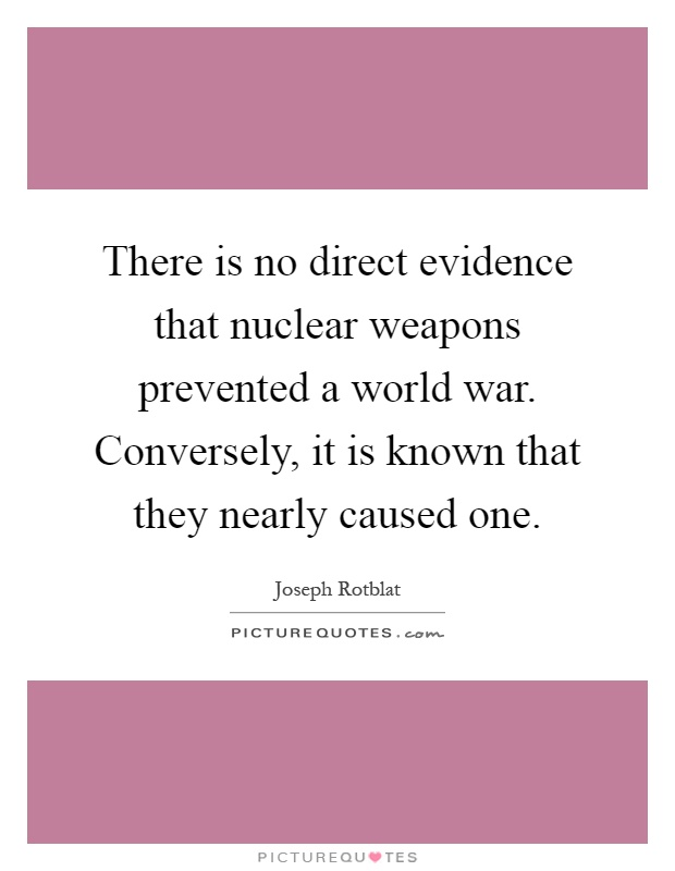 There is no direct evidence that nuclear weapons prevented a world war. Conversely, it is known that they nearly caused one Picture Quote #1