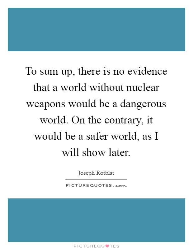 To sum up, there is no evidence that a world without nuclear weapons would be a dangerous world. On the contrary, it would be a safer world, as I will show later Picture Quote #1