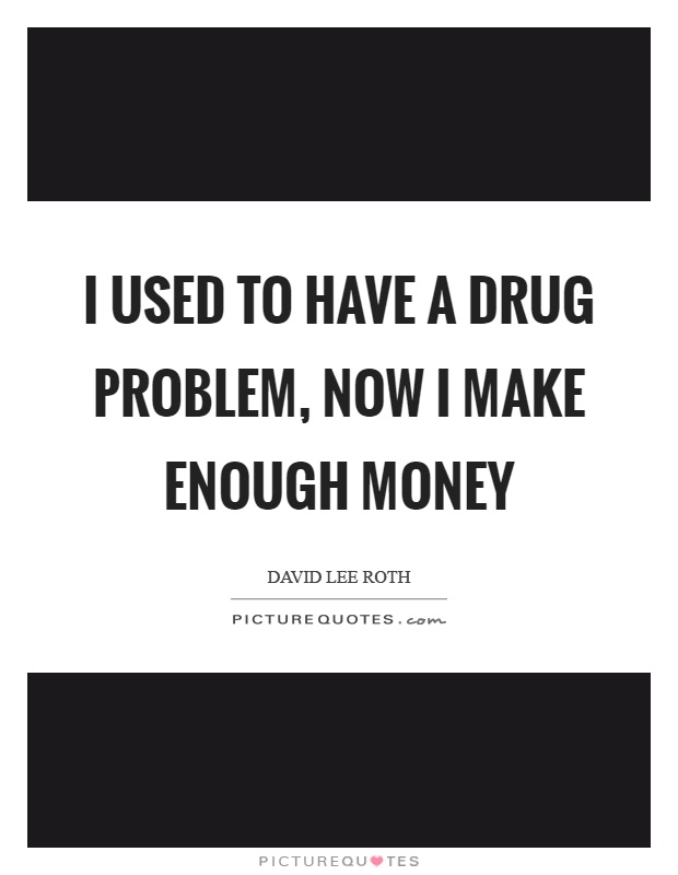 I used to have a drug problem, now I make enough money Picture Quote #1
