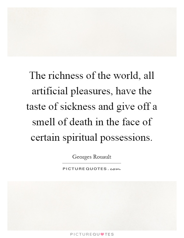 The richness of the world, all artificial pleasures, have