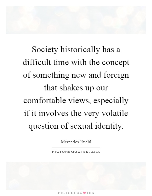 Society historically has a difficult time with the concept of something new and foreign that shakes up our comfortable views, especially if it involves the very volatile question of sexual identity Picture Quote #1