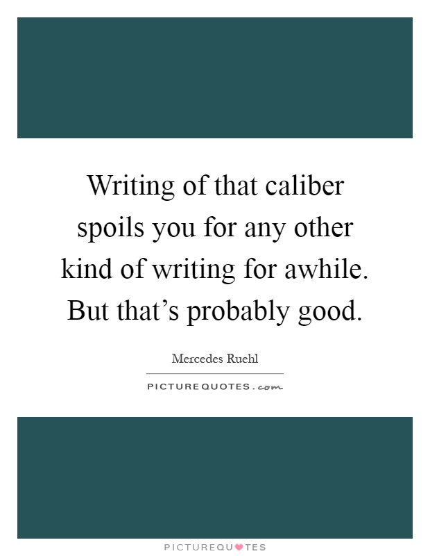 Writing of that caliber spoils you for any other kind of writing for awhile. But that's probably good Picture Quote #1