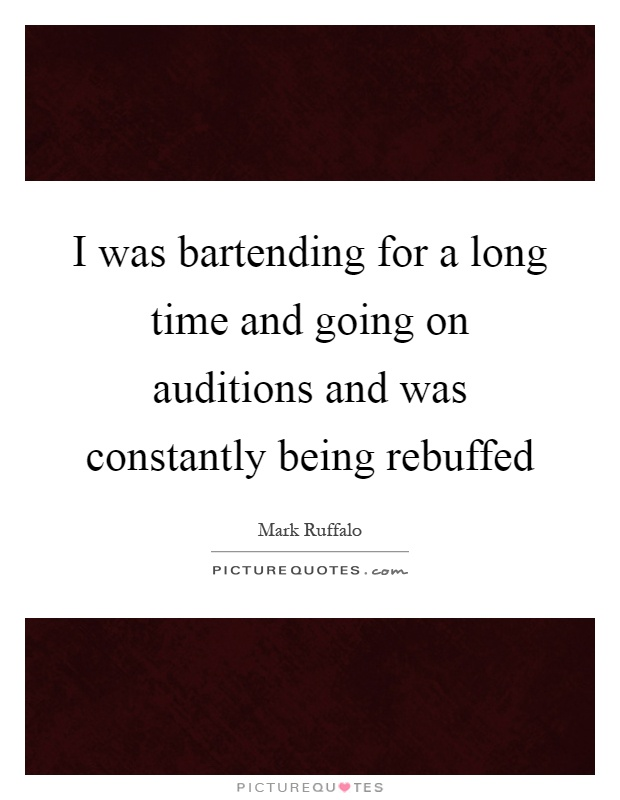 I was bartending for a long time and going on auditions and was constantly being rebuffed Picture Quote #1