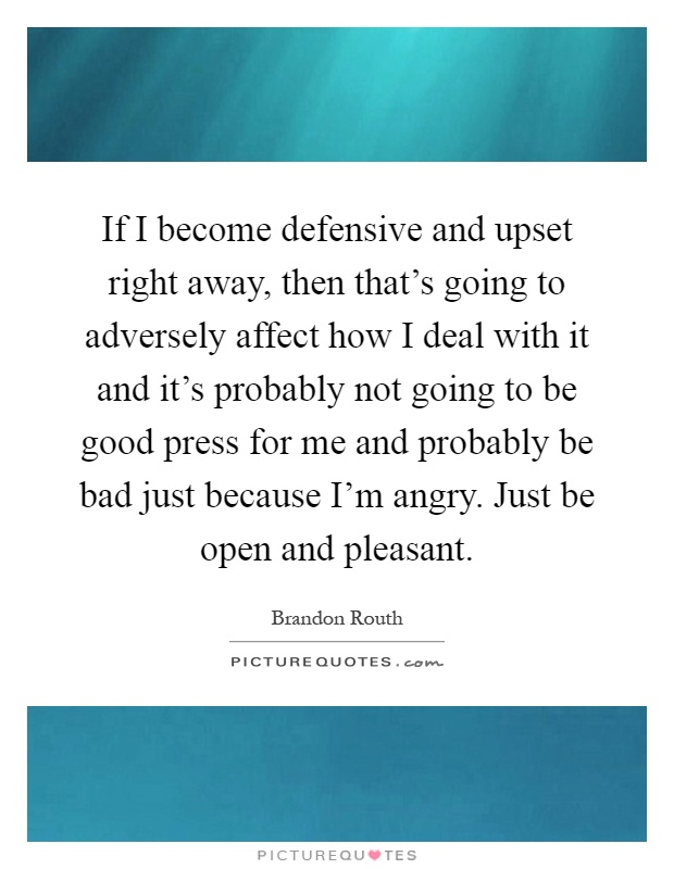 If I become defensive and upset right away, then that's going to adversely affect how I deal with it and it's probably not going to be good press for me and probably be bad just because I'm angry. Just be open and pleasant Picture Quote #1