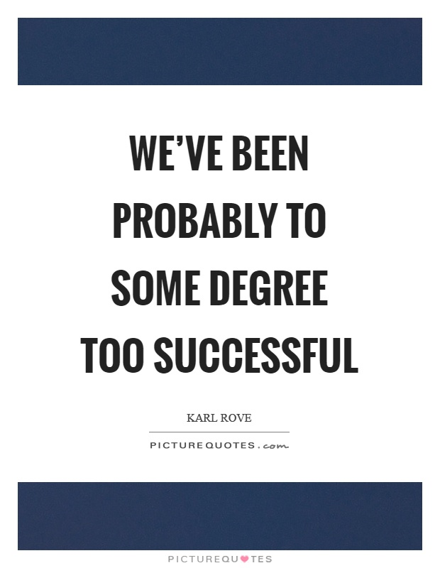 We've been probably to some degree too successful Picture Quote #1