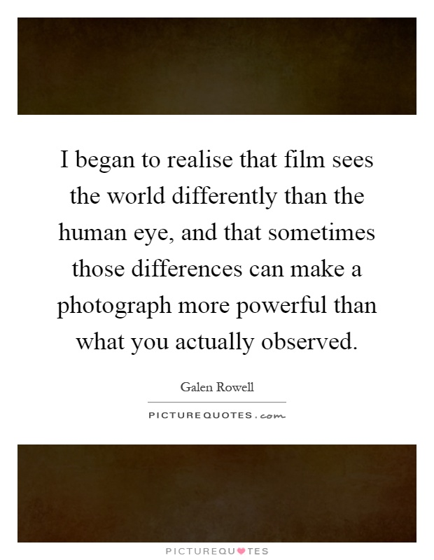 I began to realise that film sees the world differently than the human eye, and that sometimes those differences can make a photograph more powerful than what you actually observed Picture Quote #1