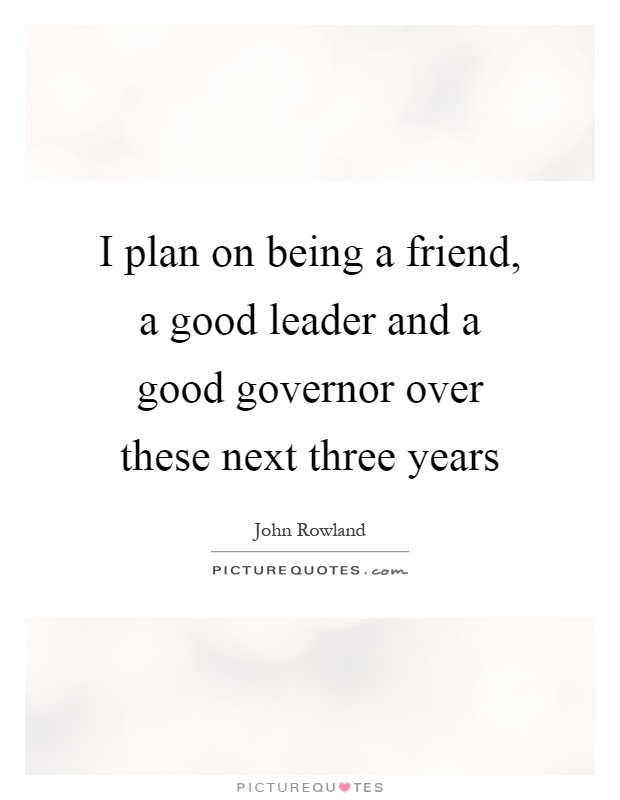 I plan on being a friend, a good leader and a good governor over these next three years Picture Quote #1