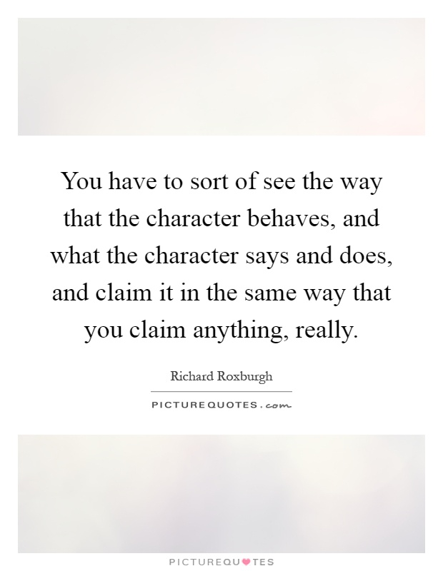 You have to sort of see the way that the character behaves, and what the character says and does, and claim it in the same way that you claim anything, really Picture Quote #1