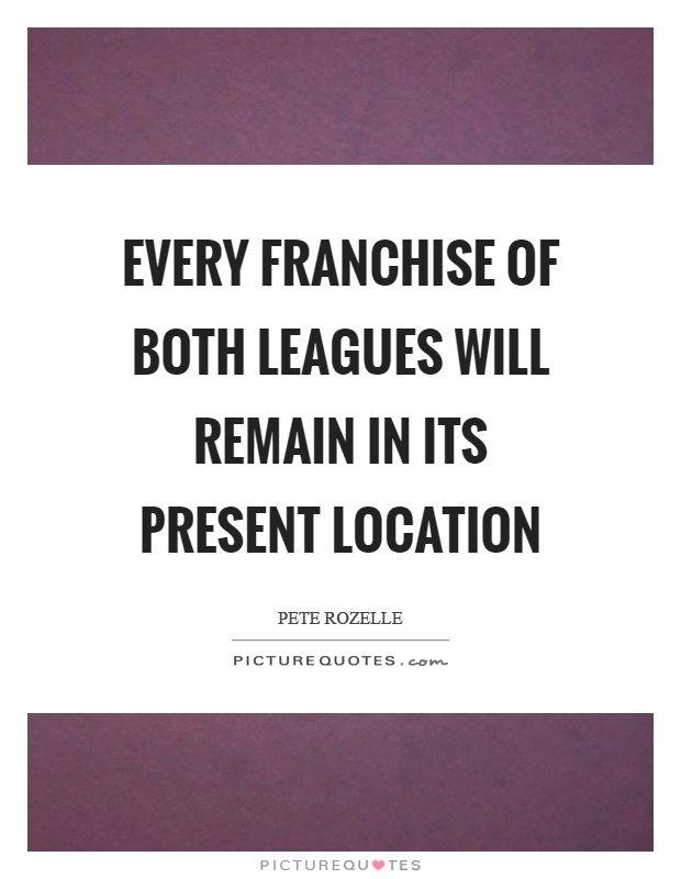 Every franchise of both leagues will remain in its present location Picture Quote #1