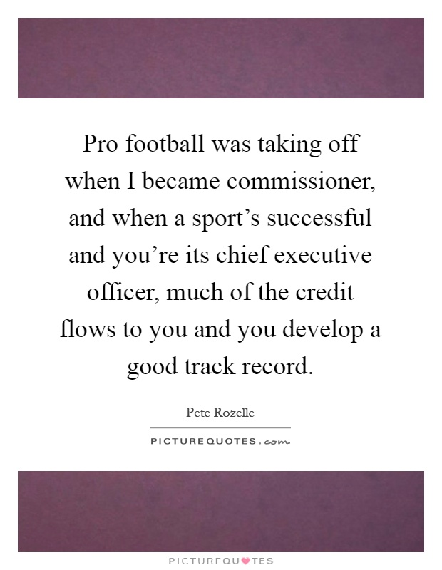 Pro football was taking off when I became commissioner, and when a sport's successful and you're its chief executive officer, much of the credit flows to you and you develop a good track record Picture Quote #1