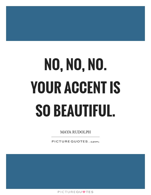 No, no, no. Your accent is so beautiful Picture Quote #1