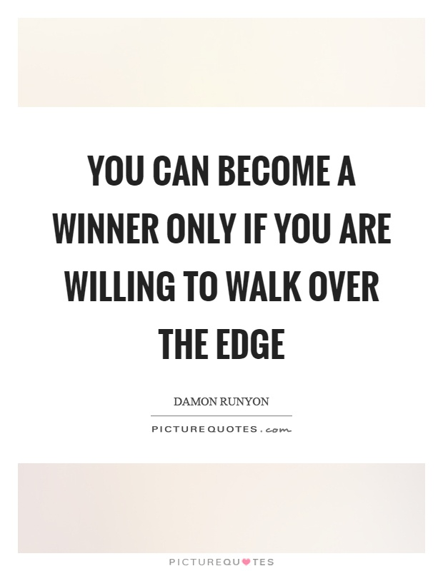 You can become a winner only if you are willing to walk over the edge Picture Quote #1